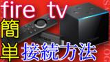 初めてでも大丈夫!簡単Fire TV Stick/4K/Cube接続方法